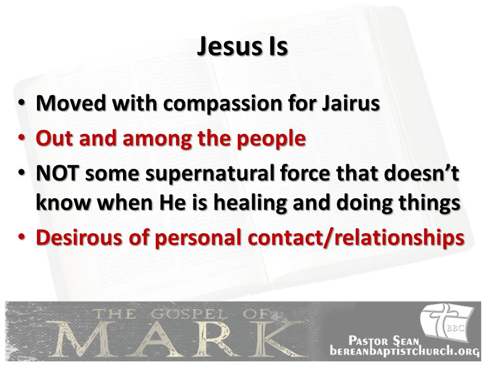 Jesus Is Moved with compassion for Jairus Moved with compassion for Jairus Out and among the people Out and among the people NOT some supernatural force that doesn't know when He is healing and doing things NOT some supernatural force that doesn't know when He is healing and doing things Desirous of personal contact/relationships Desirous of personal contact/relationships