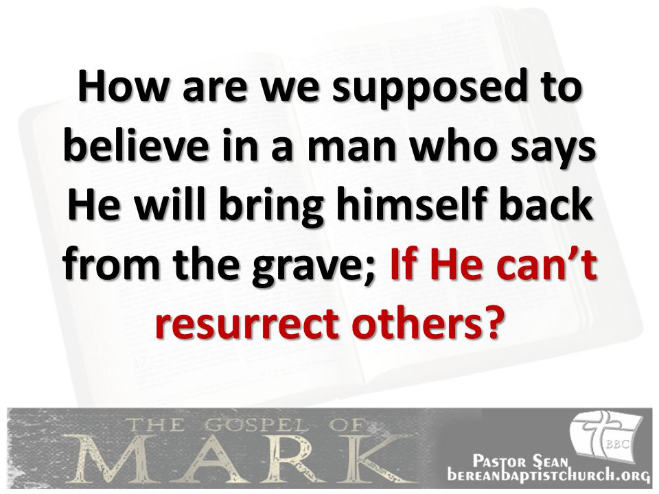 How are we supposed to believe in a man who says He will bring himself back from the grave; If He can't resurrect others
