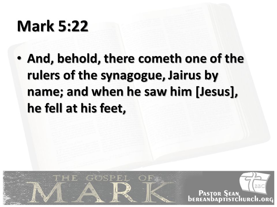 Mark 5:22 And, behold, there cometh one of the rulers of the synagogue, Jairus by name; and when he saw him [Jesus], he fell at his feet, And, behold, there cometh one of the rulers of the synagogue, Jairus by name; and when he saw him [Jesus], he fell at his feet,