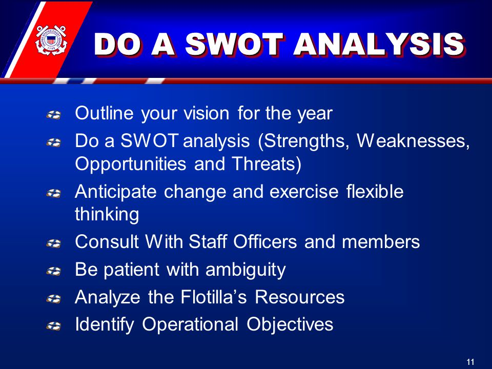 DO A SWOT ANALYSIS Outline your vision for the year Do a SWOT analysis (Strengths, Weaknesses, Opportunities and Threats) Anticipate change and exercise flexible thinking Consult With Staff Officers and members Be patient with ambiguity Analyze the Flotilla's Resources Identify Operational Objectives 11