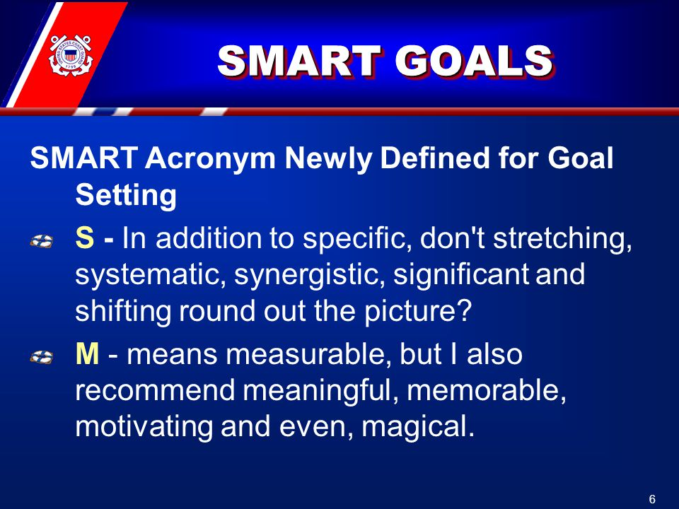 SMART GOALS SMART Acronym Newly Defined for Goal Setting S - In addition to specific, don t stretching, systematic, synergistic, significant and shifting round out the picture.