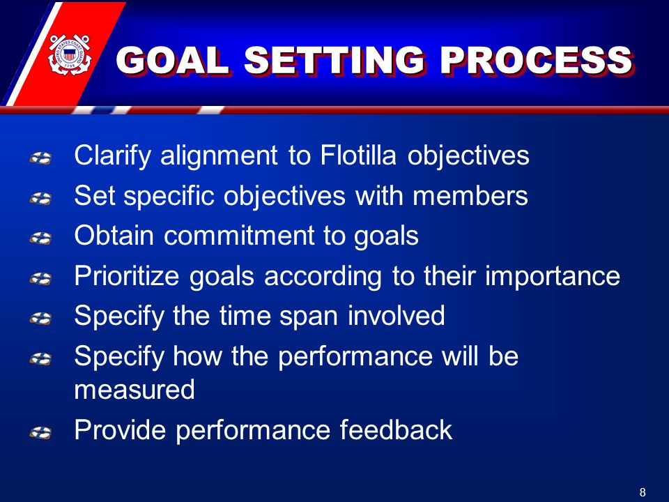 GOAL SETTING PROCESS Clarify alignment to Flotilla objectives Set specific objectives with members Obtain commitment to goals Prioritize goals according to their importance Specify the time span involved Specify how the performance will be measured Provide performance feedback 8
