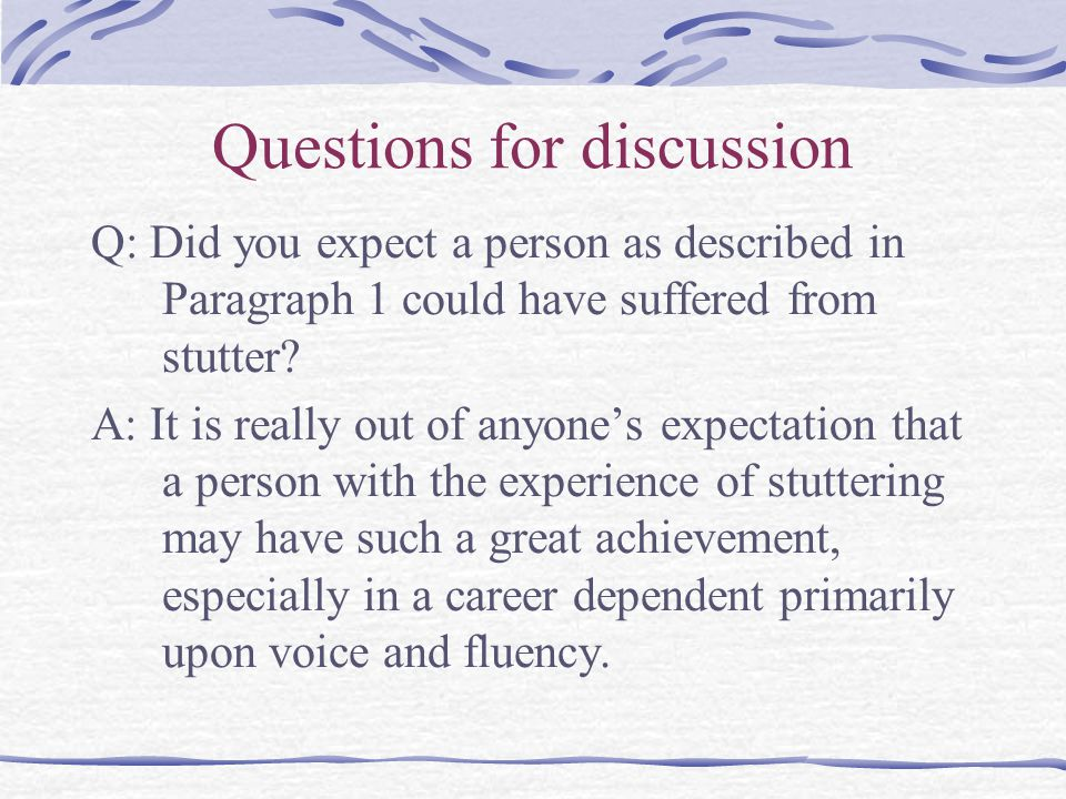 Questions for discussion Q: Did you expect a person as described in Paragraph 1 could have suffered from stutter.