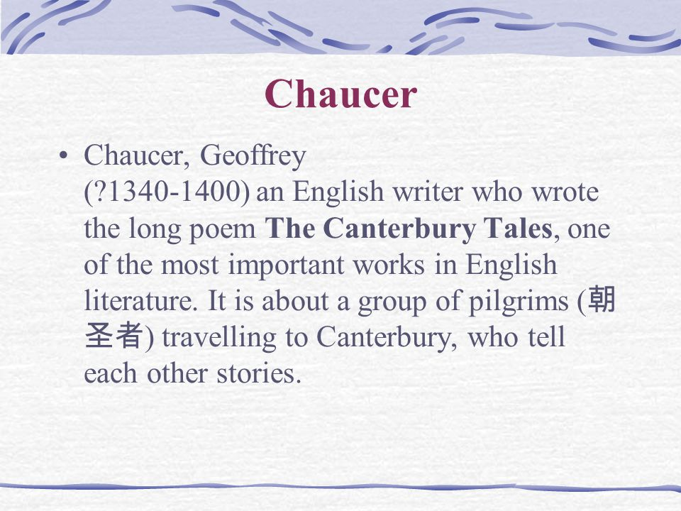 Chaucer Chaucer, Geoffrey (?1340-1400) an English writer who wrote the long poem The Canterbury Tales, one of the most important works in English literature.