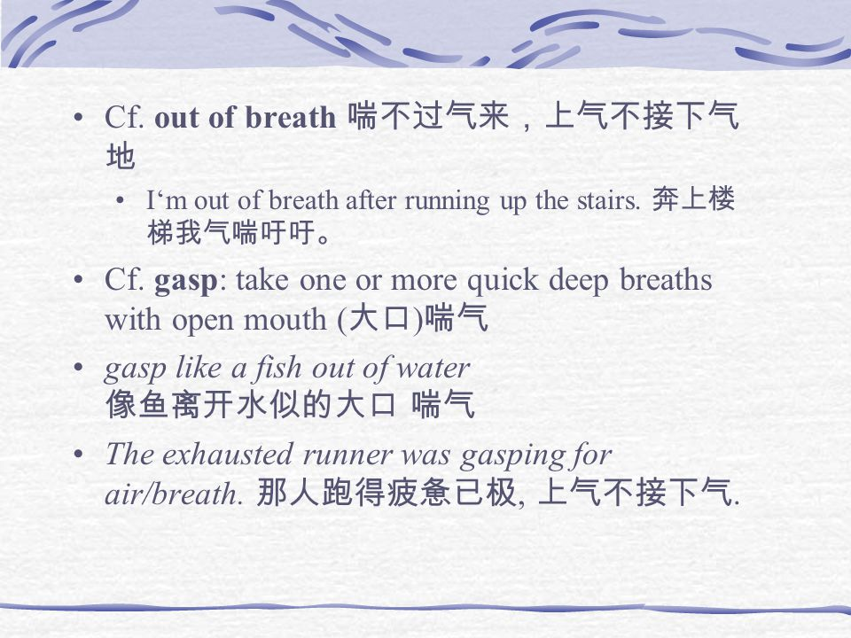 Cf. out of breath 喘不过气来,上气不接下气 地 I'm out of breath after running up the stairs.