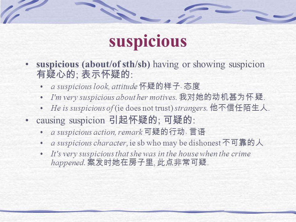 suspicious suspicious (about/of sth/sb) having or showing suspicion 有疑心的 ; 表示怀疑的 : a suspicious look, attitude 怀疑的样子﹑ 态度 I m very suspicious about her motives.