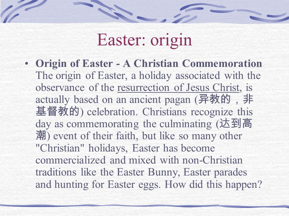Easter: origin Origin of Easter - A Christian Commemoration The origin of Easter, a holiday associated with the observance of the resurrection of Jesus Christ, is actually based on an ancient pagan ( 异教的,非 基督教的 ) celebration.