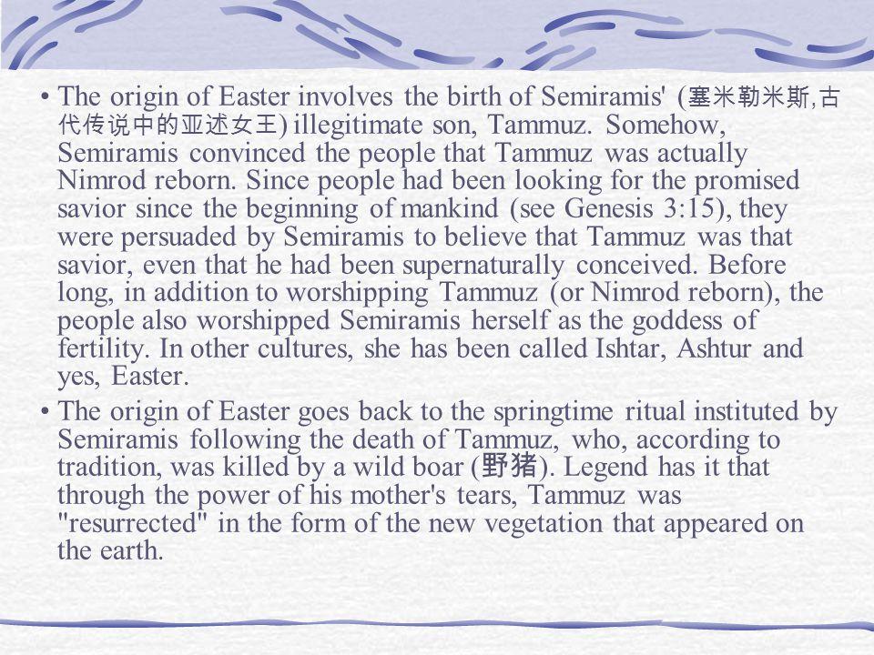 The origin of Easter involves the birth of Semiramis ( 塞米勒米斯, 古 代传说中的亚述女王 ) illegitimate son, Tammuz.