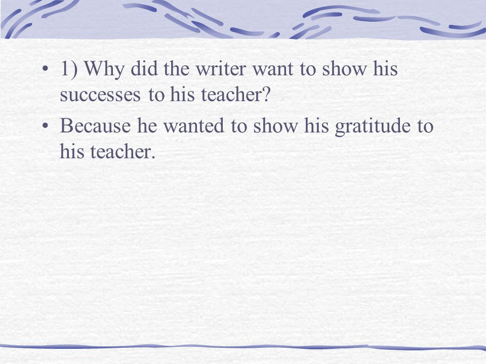 1) Why did the writer want to show his successes to his teacher.