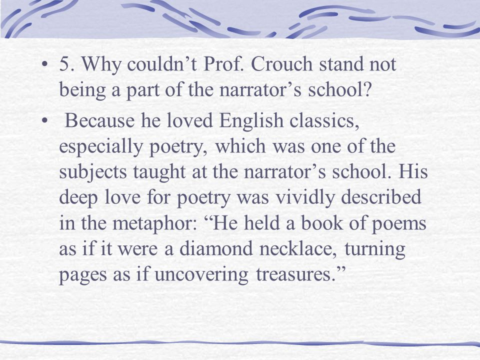 5. Why couldn't Prof. Crouch stand not being a part of the narrator's school.