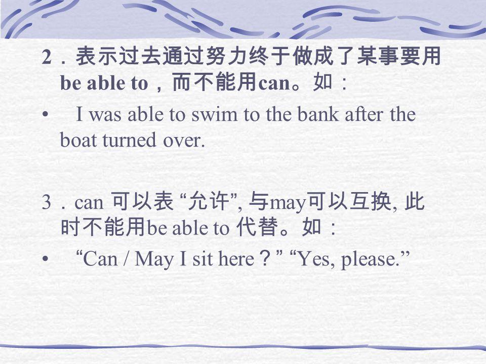 2 .表示过去通过努力终于做成了某事要用 be able to ,而不能用 can 。如: I was able to swim to the bank after the boat turned over.