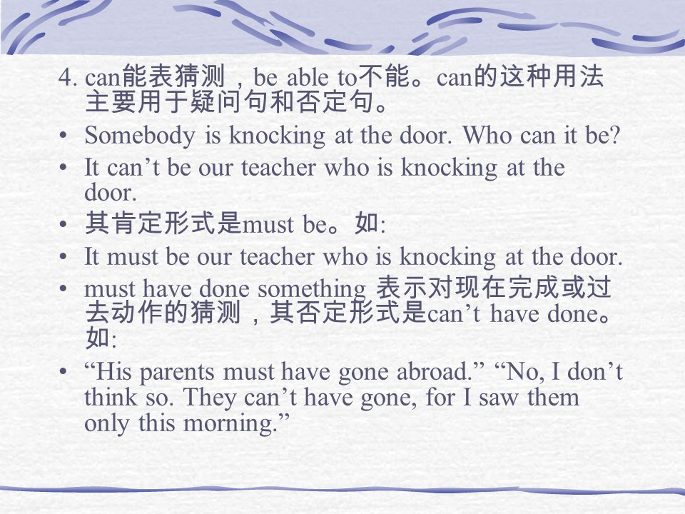 4. can 能表猜测, be able to 不能。 can 的这种用法 主要用于疑问句和否定句。 Somebody is knocking at the door.