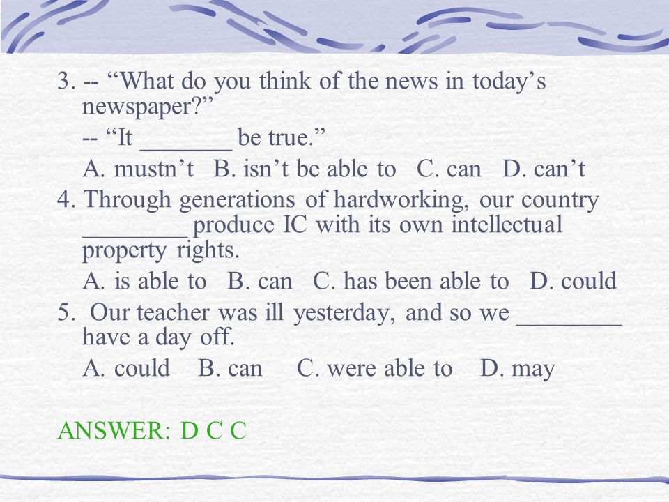 3. -- What do you think of the news in today's newspaper? -- It _______ be true. A.