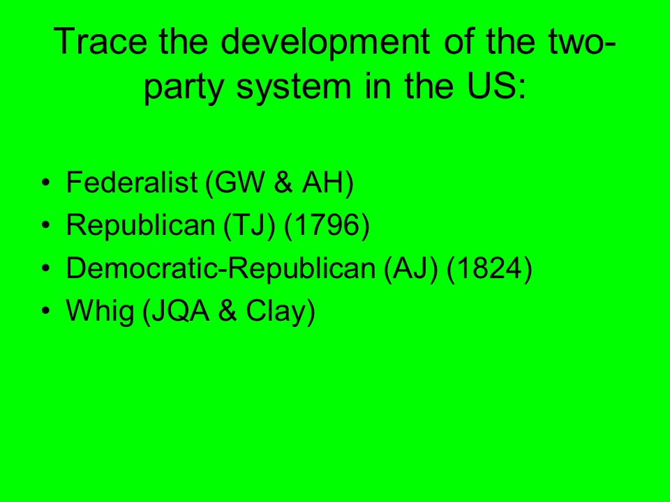 Trace the development of the two- party system in the US: Federalist (GW & AH) Republican (TJ) (1796) Democratic-Republican (AJ) (1824) Whig (JQA & Clay)
