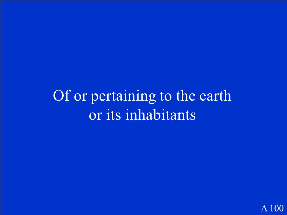 Of or pertaining to the earth or its inhabitants A 100