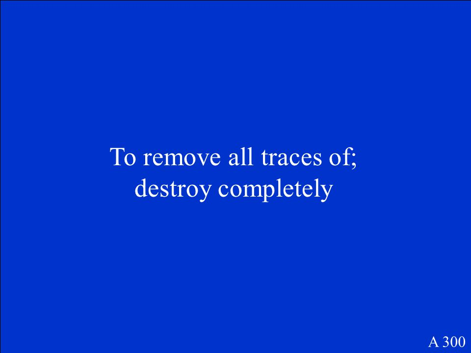 To remove all traces of; destroy completely A 300