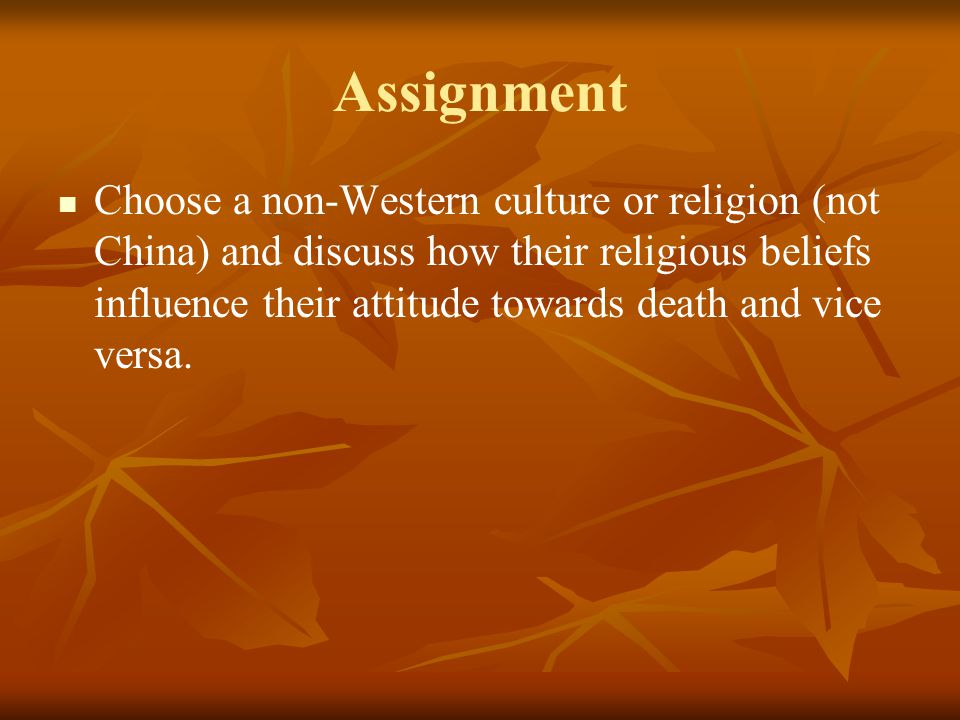 Assignment Choose a non-Western culture or religion (not China) and discuss how their religious beliefs influence their attitude towards death and vic