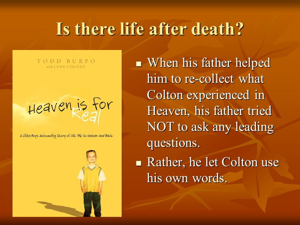Is there life after death? When his father helped him to re-collect what Colton experienced in Heaven, his father tried NOT to ask any leading questio