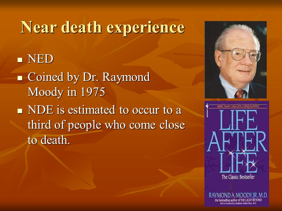 Near death experience NED NED Coined by Dr. Raymond Moody in 1975 Coined by Dr. Raymond Moody in 1975 NDE is estimated to occur to a third of people w