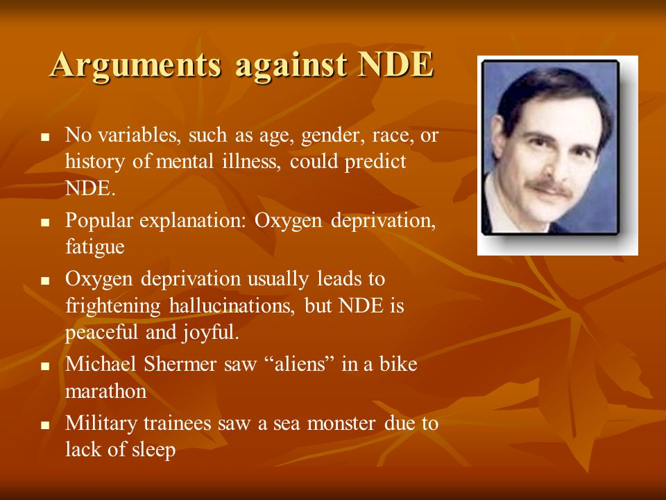Arguments against NDE No variables, such as age, gender, race, or history of mental illness, could predict NDE. Popular explanation: Oxygen deprivatio