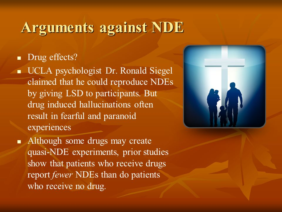 Arguments against NDE Drug effects? UCLA psychologist Dr. Ronald Siegel claimed that he could reproduce NDEs by giving LSD to participants. But drug i