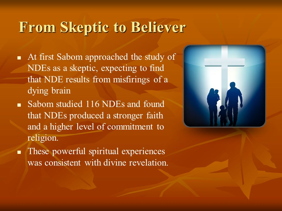From Skeptic to Believer At first Sabom approached the study of NDEs as a skeptic, expecting to find that NDE results from misfirings of a dying brain