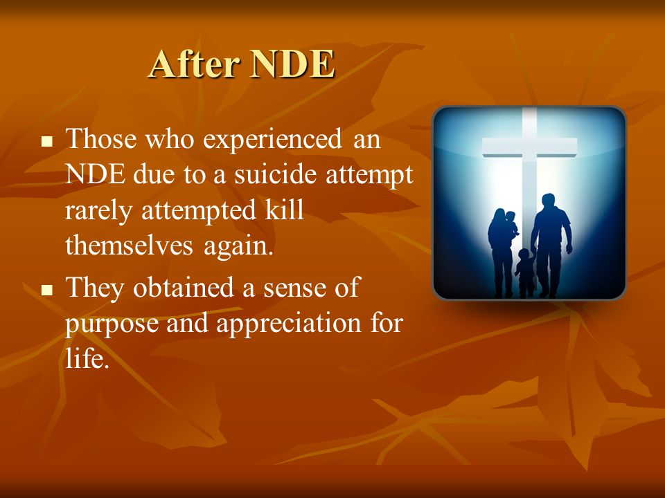 After NDE Those who experienced an NDE due to a suicide attempt rarely attempted kill themselves again. They obtained a sense of purpose and appreciat