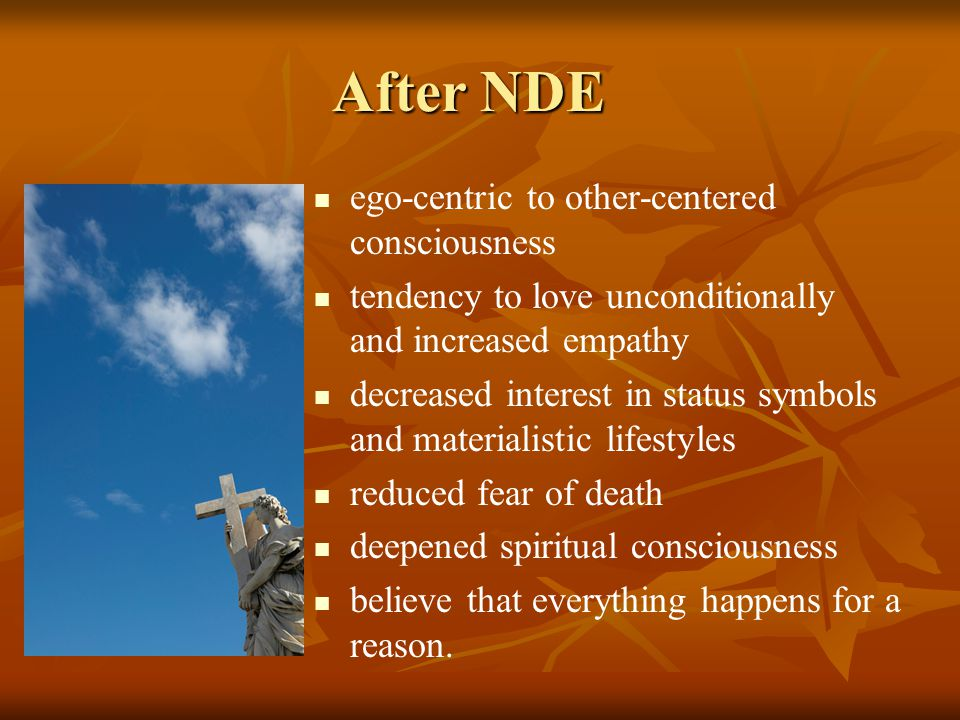 After NDE ego-centric to other-centered consciousness tendency to love unconditionally and increased empathy decreased interest in status symbols and
