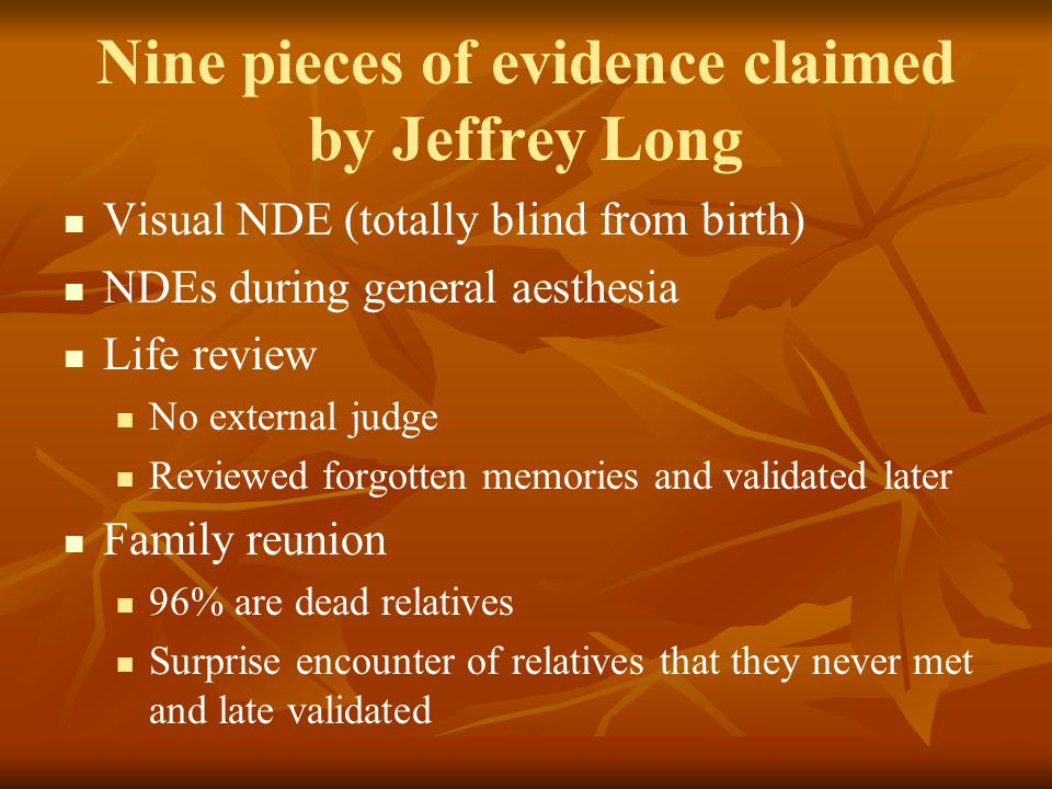 Nine pieces of evidence claimed by Jeffrey Long Visual NDE (totally blind from birth) NDEs during general aesthesia Life review No external judge Revi