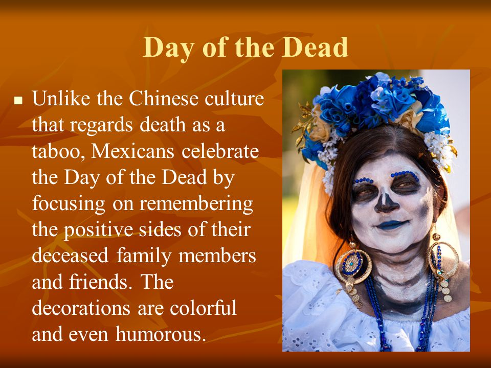 Day of the Dead Unlike the Chinese culture that regards death as a taboo, Mexicans celebrate the Day of the Dead by focusing on remembering the positi