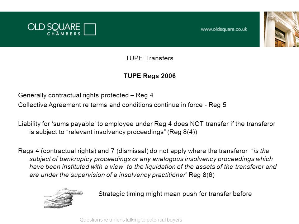 TUPE Transfers TUPE Regs 2006 Generally contractual rights protected – Reg 4 Collective Agreement re terms and conditions continue in force - Reg 5 Liability for 'sums payable' to employee under Reg 4 does NOT transfer if the transferor is subject to relevant insolvency proceedings (Reg 8(4)) Regs 4 (contractual rights) and 7 (dismissal) do not apply where the transferor is the subject of bankruptcy proceedings or any analogous insolvency proceedings which have been instituted with a view to the liquidation of the assets of the transferor and are under the supervision of a insolvency practitioner Reg 8(6) Strategic timing might mean push for transfer before Questions re unions talking to potential buyers