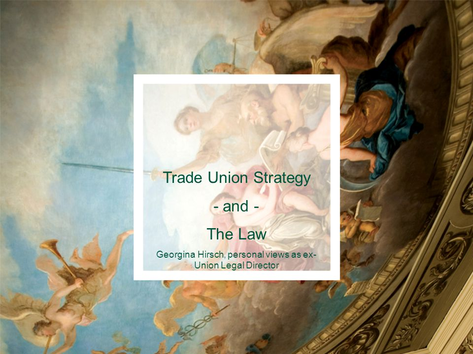 Trade Union Strategy - and - The Law Georgina Hirsch, personal views as ex- Union Legal Director