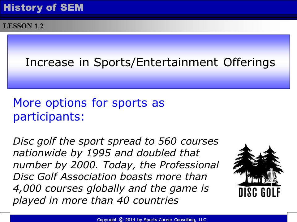 LESSON 1.2 History of SEM More options for sports as participants: Disc golf the sport spread to 560 courses nationwide by 1995 and doubled that number by 2000.