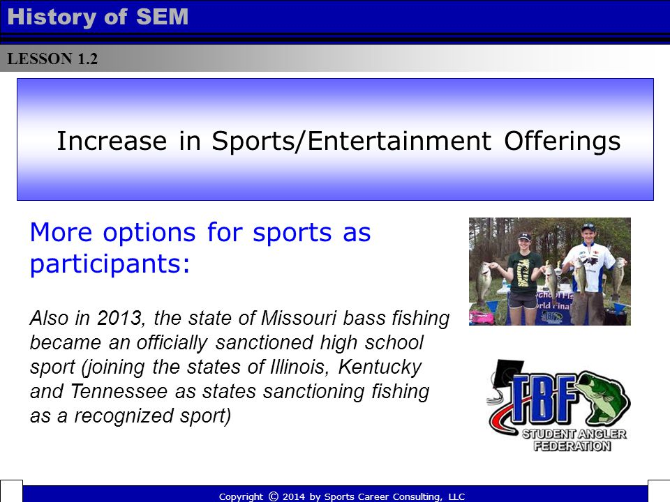 LESSON 1.2 History of SEM More options for sports as participants: Also in 2013, the state of Missouri bass fishing became an officially sanctioned high school sport (joining the states of Illinois, Kentucky and Tennessee as states sanctioning fishing as a recognized sport) Increase in Sports/Entertainment Offerings Copyright © 2014 by Sports Career Consulting, LLC