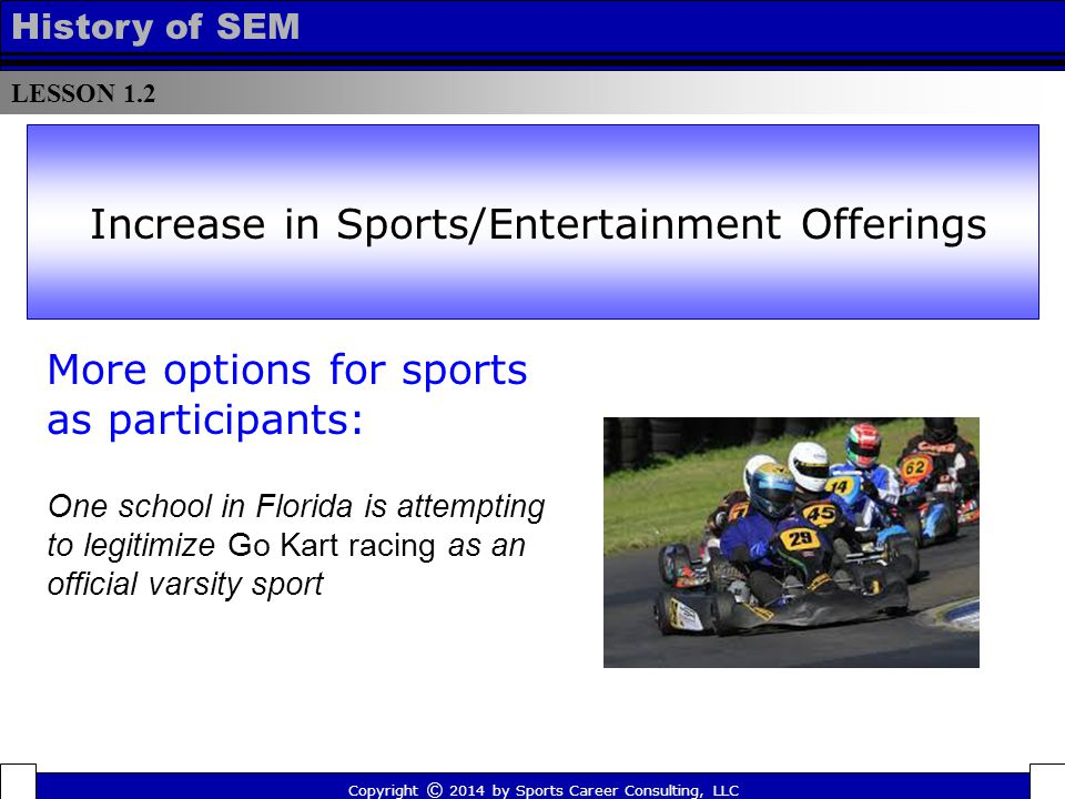 LESSON 1.2 History of SEM More options for sports as participants: One school in Florida is attempting to legitimize Go Kart racing as an official varsity sport Increase in Sports/Entertainment Offerings Copyright © 2014 by Sports Career Consulting, LLC