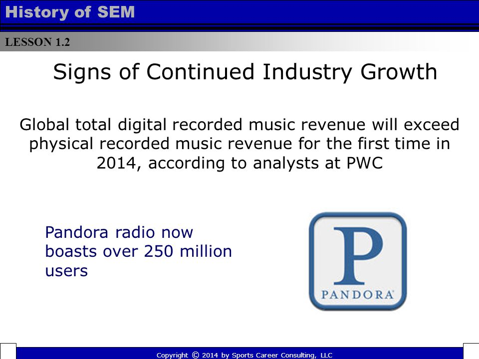 LESSON 1.2 History of SEM Signs of Continued Industry Growth Global total digital recorded music revenue will exceed physical recorded music revenue for the first time in 2014, according to analysts at PWC Copyright © 2014 by Sports Career Consulting, LLC Pandora radio now boasts over 250 million users