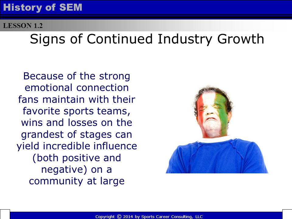 LESSON 1.2 History of SEM Signs of Continued Industry Growth Because of the strong emotional connection fans maintain with their favorite sports teams, wins and losses on the grandest of stages can yield incredible influence (both positive and negative) on a community at large Copyright © 2014 by Sports Career Consulting, LLC