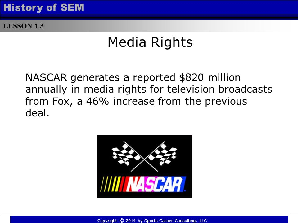 LESSON 1.3 History of SEM NASCAR generates a reported $820 million annually in media rights for television broadcasts from Fox, a 46% increase from th