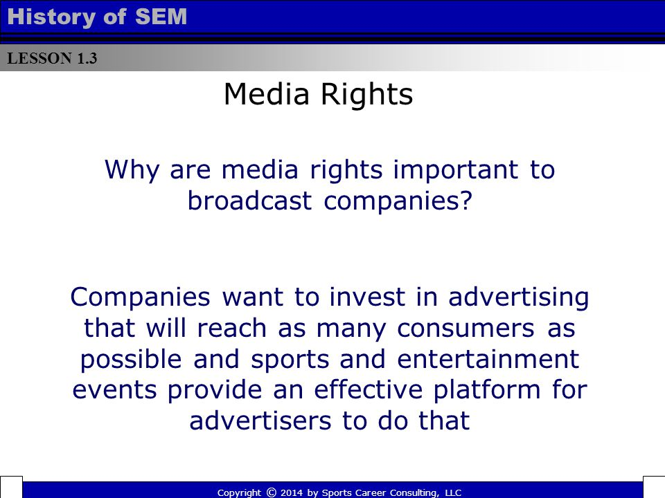 LESSON 1.3 History of SEM Why are media rights important to broadcast companies? Copyright © 2014 by Sports Career Consulting, LLC Media Rights Compan