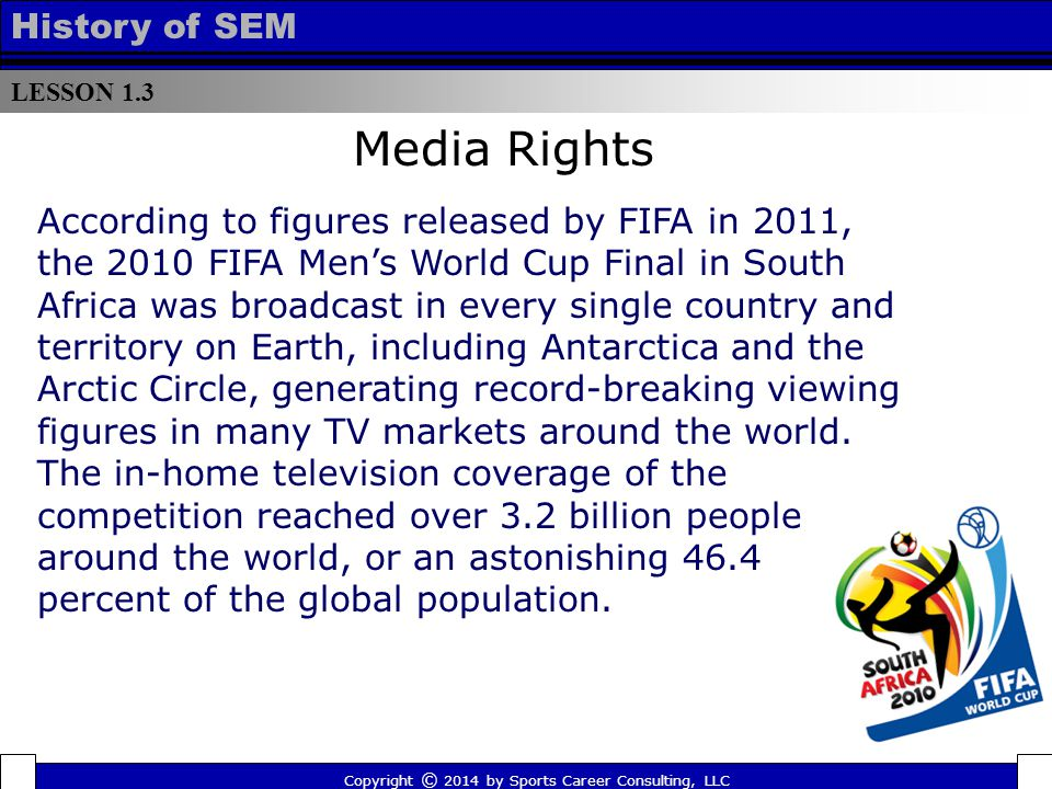 LESSON 1.3 History of SEM Copyright © 2014 by Sports Career Consulting, LLC According to figures released by FIFA in 2011, the 2010 FIFA Men's World Cup Final in South Africa was broadcast in every single country and territory on Earth, including Antarctica and the Arctic Circle, generating record-breaking viewing figures in many TV markets around the world.