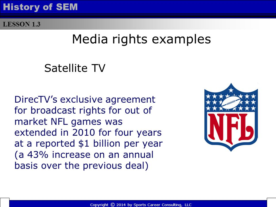 LESSON 1.3 History of SEM Copyright © 2014 by Sports Career Consulting, LLC DirecTV's exclusive agreement for broadcast rights for out of market NFL games was extended in 2010 for four years at a reported $1 billion per year (a 43% increase on an annual basis over the previous deal) Media rights examples Satellite TV
