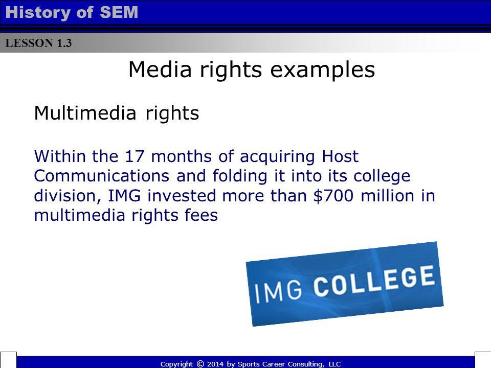 LESSON 1.3 History of SEM Copyright © 2014 by Sports Career Consulting, LLC Within the 17 months of acquiring Host Communications and folding it into its college division, IMG invested more than $700 million in multimedia rights fees Media rights examples Multimedia rights