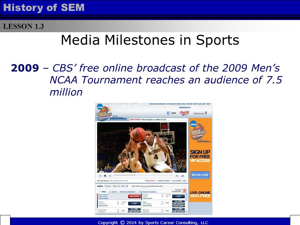 LESSON 1.3 History of SEM 2009 – CBS' free online broadcast of the 2009 Men's NCAA Tournament reaches an audience of 7.5 million Media Milestones in Sports Copyright © 2014 by Sports Career Consulting, LLC