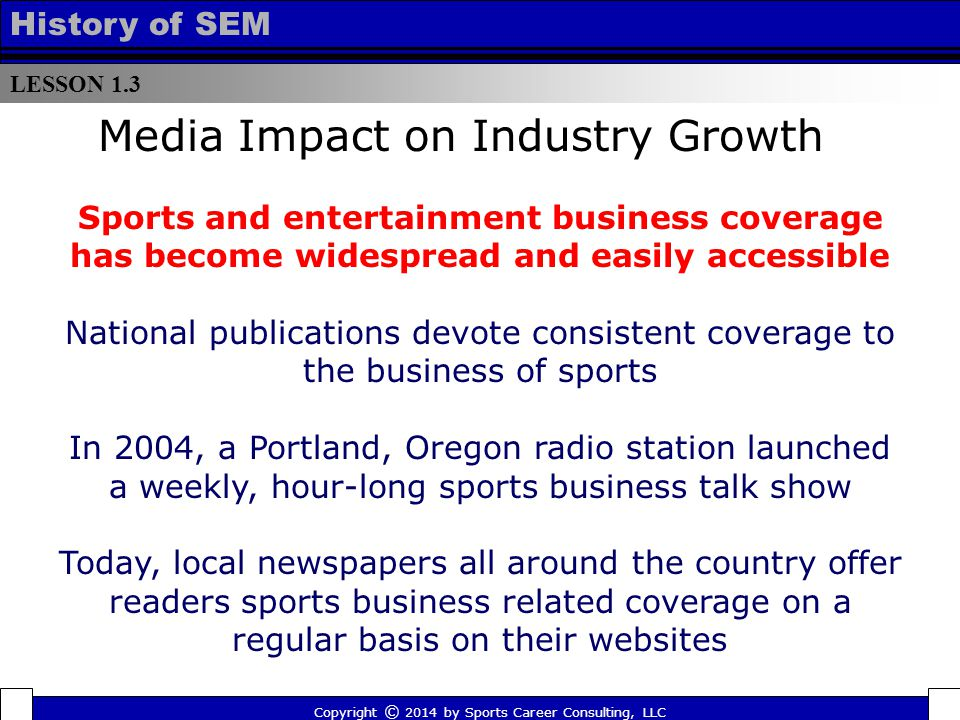 LESSON 1.3 History of SEM Media Impact on Industry Growth Sports and entertainment business coverage has become widespread and easily accessible National publications devote consistent coverage to the business of sports In 2004, a Portland, Oregon radio station launched a weekly, hour-long sports business talk show Today, local newspapers all around the country offer readers sports business related coverage on a regular basis on their websites Copyright © 2014 by Sports Career Consulting, LLC