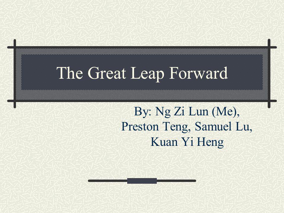 The Great Leap Forward By: Ng Zi Lun (Me), Preston Teng, Samuel Lu, Kuan Yi Heng