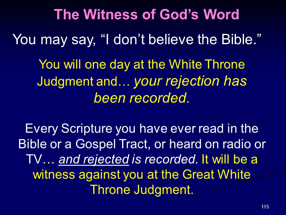 """115 You may say, """"I don't believe the Bible."""" You will one day at the White Throne Judgment and… your rejection has been recorded. The Witness of God'"""