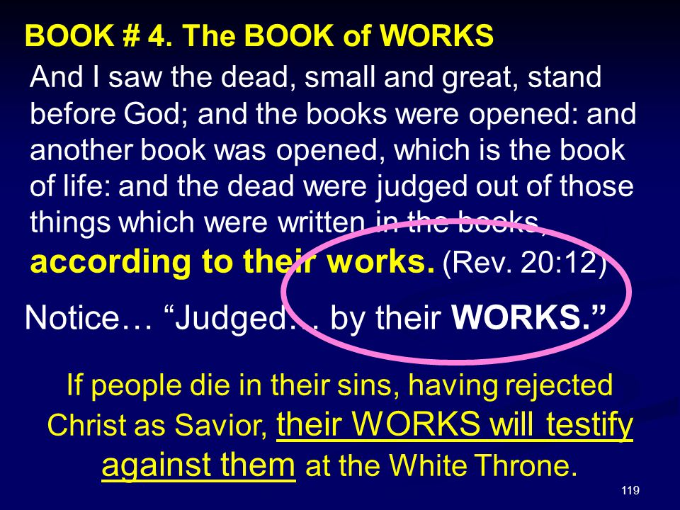119 BOOK # 4. The BOOK of WORKS And I saw the dead, small and great, stand before God; and the books were opened: and another book was opened, which i