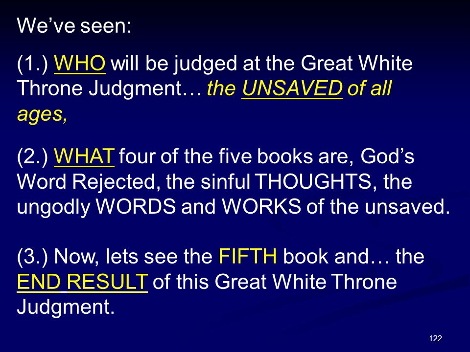 122 We've seen: (1.) WHO will be judged at the Great White Throne Judgment… the UNSAVED of all ages, (3.) Now, lets see the FIFTH book and… the END RE