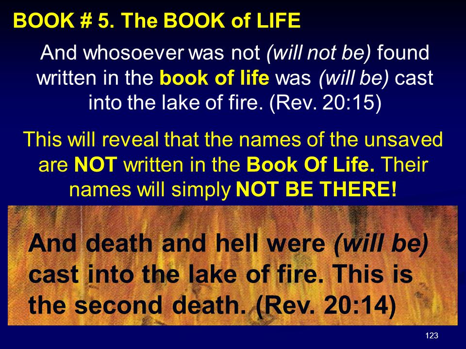 123 BOOK # 5. The BOOK of LIFE And whosoever was not (will not be) found written in the book of life was (will be) cast into the lake of fire. (Rev. 2