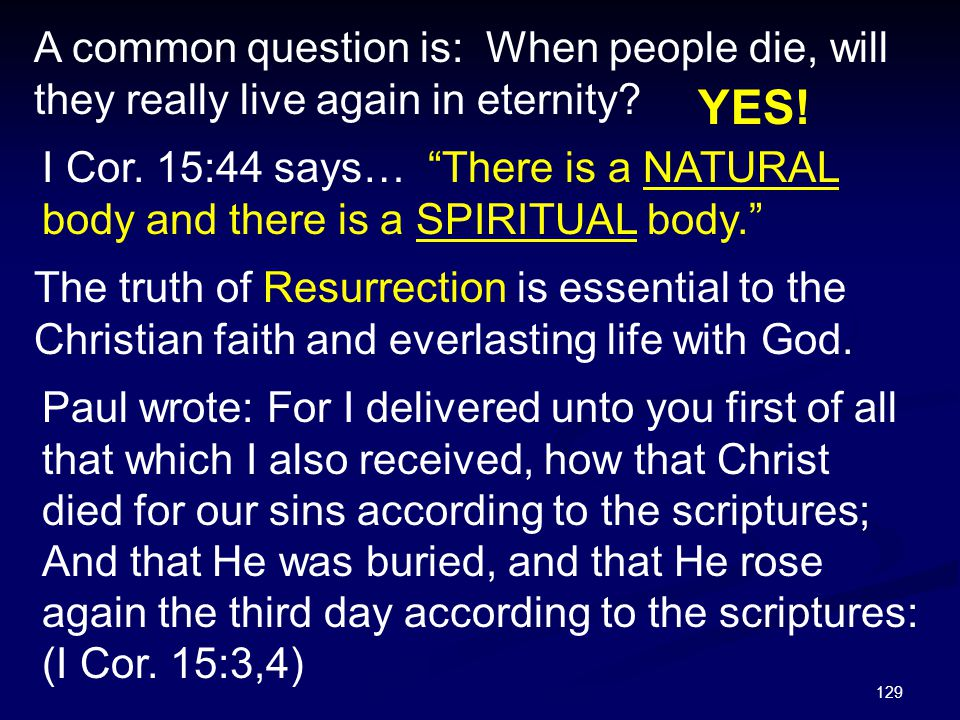 """129 A common question is: When people die, will they really live again in eternity? YES! I Cor. 15:44 says… """"There is a NATURAL body and there is a SP"""